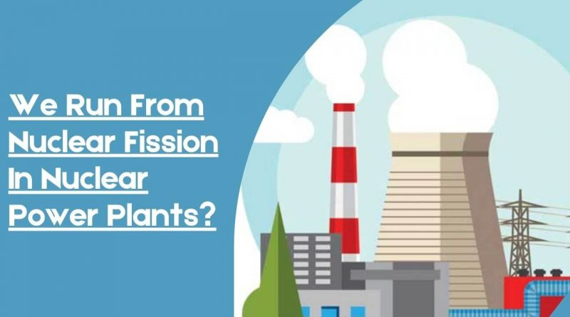We Run From Nuclear Fission In Nuclear Power Plants?